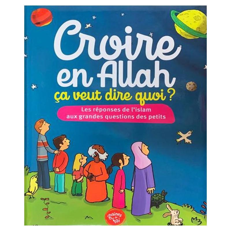 Croire en Allah, ça veut dire quoi ? - Les réponses de l'Islam aux grandes questions des petits