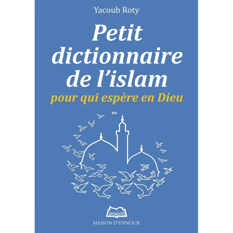 Petit dictionnaire de l'Islam pour qui espère en Dieu Yacoub Roty